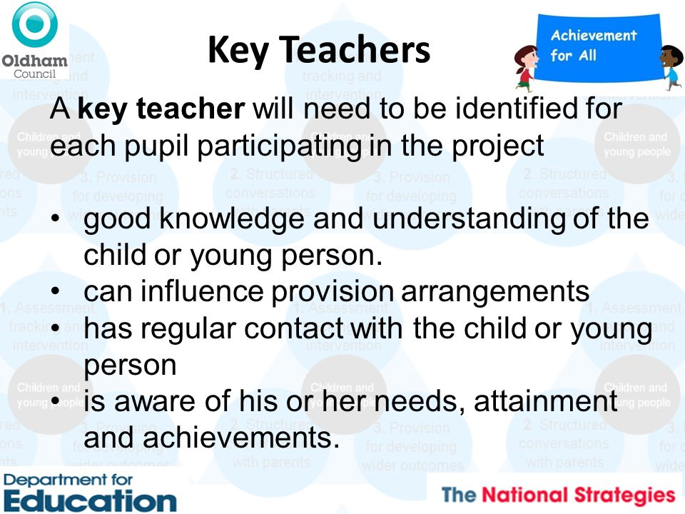 Key Teachers A key teacher will need to be identified for each pupil participating in the project good knowledge and understanding of the child or young person.