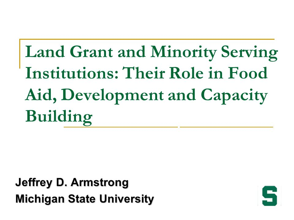 Land Grant and Minority Serving Institutions: Their Role in Food Aid, Development and Capacity Building Jeffrey D. Armstrong Michigan State University