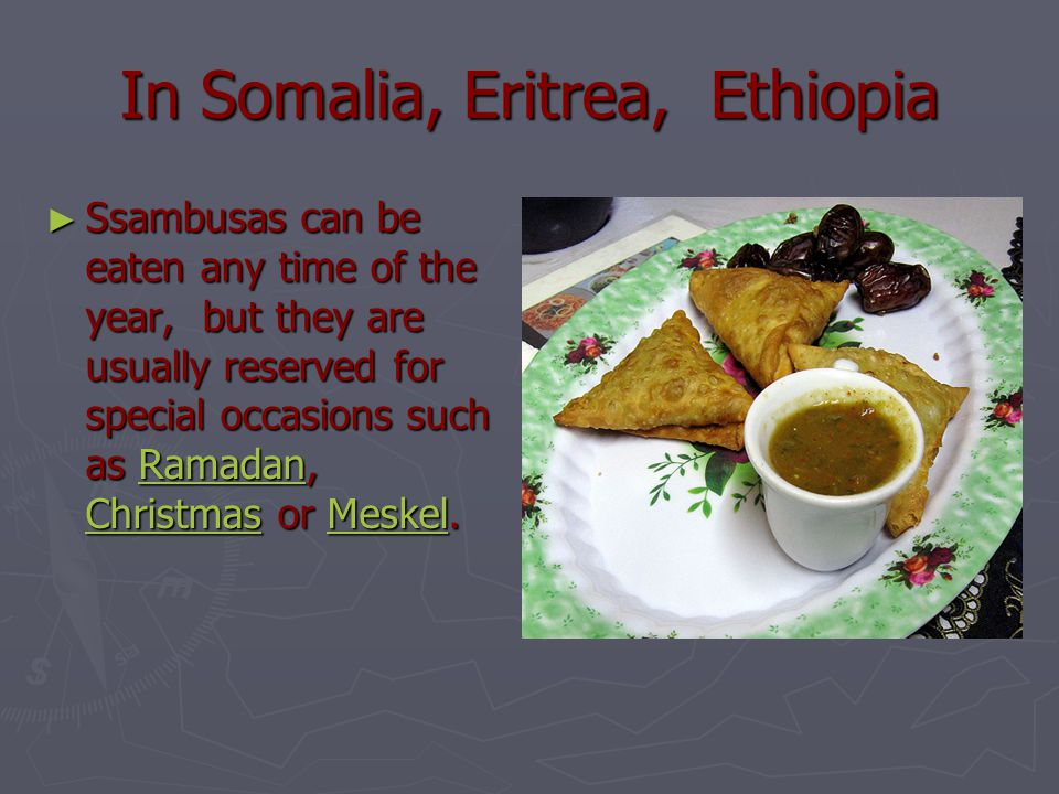 In Somalia, Eritrea, Ethiopia ► Ssambusas can be eaten any time of the year, but they are usually reserved for special occasions such as Ramadan, Chri