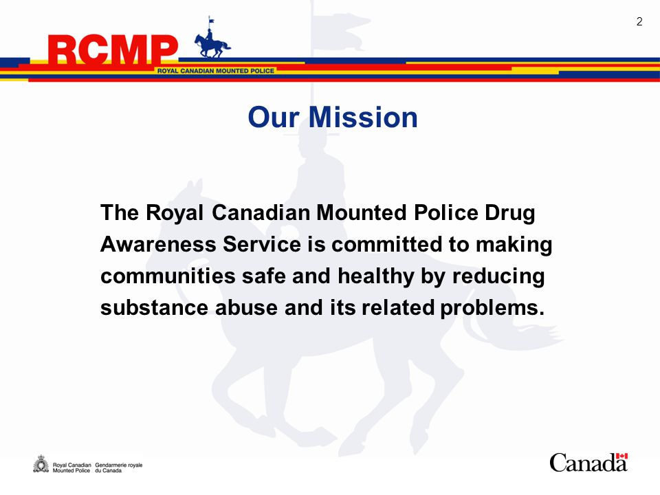 2 Our Mission The Royal Canadian Mounted Police Drug Awareness Service is committed to making communities safe and healthy by reducing substance abuse and its related problems.