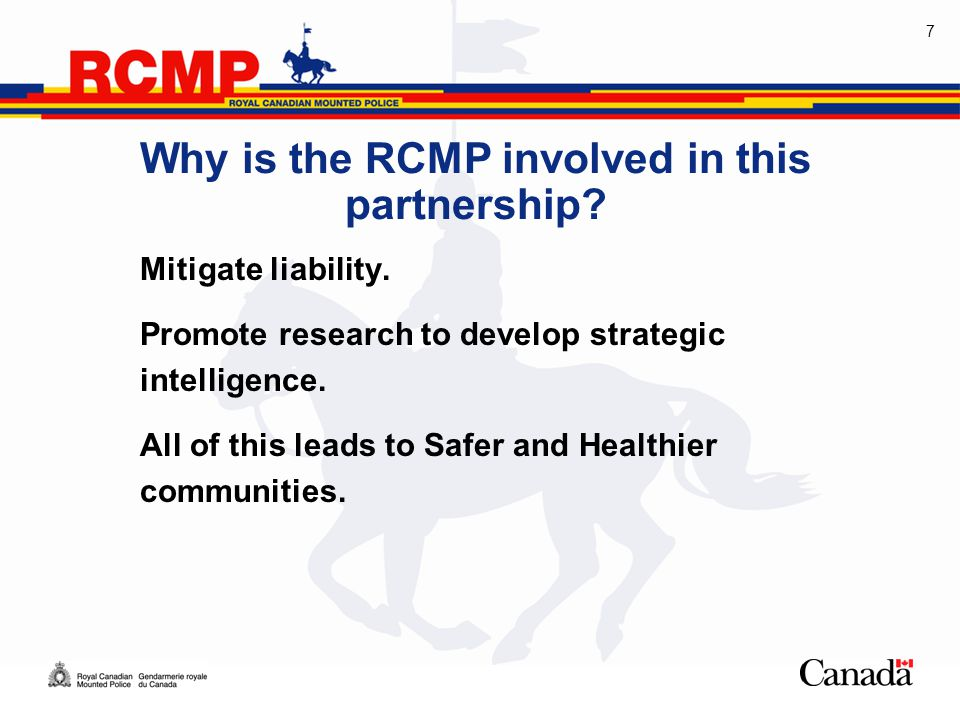 7 Why is the RCMP involved in this partnership. Mitigate liability.