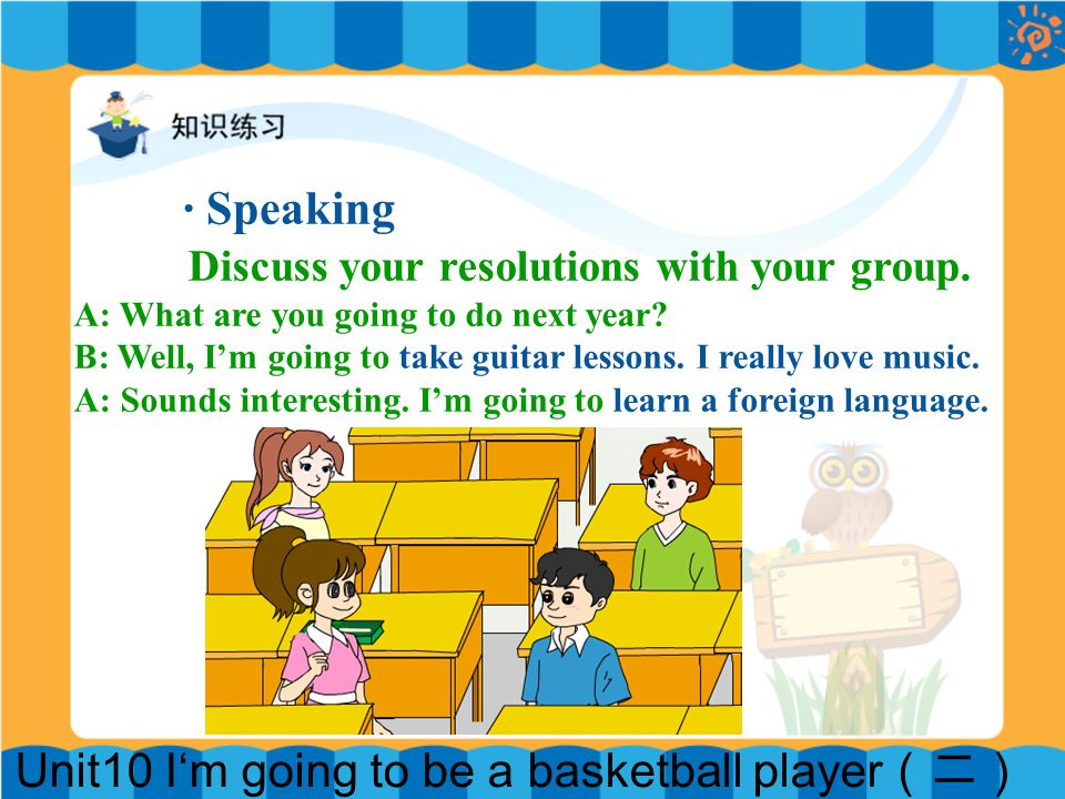 Unit10 I'm going to be a basketball player (二) · Speaking Discuss your resolutions with your group. A: What are you going to do next year? B: Well, I'