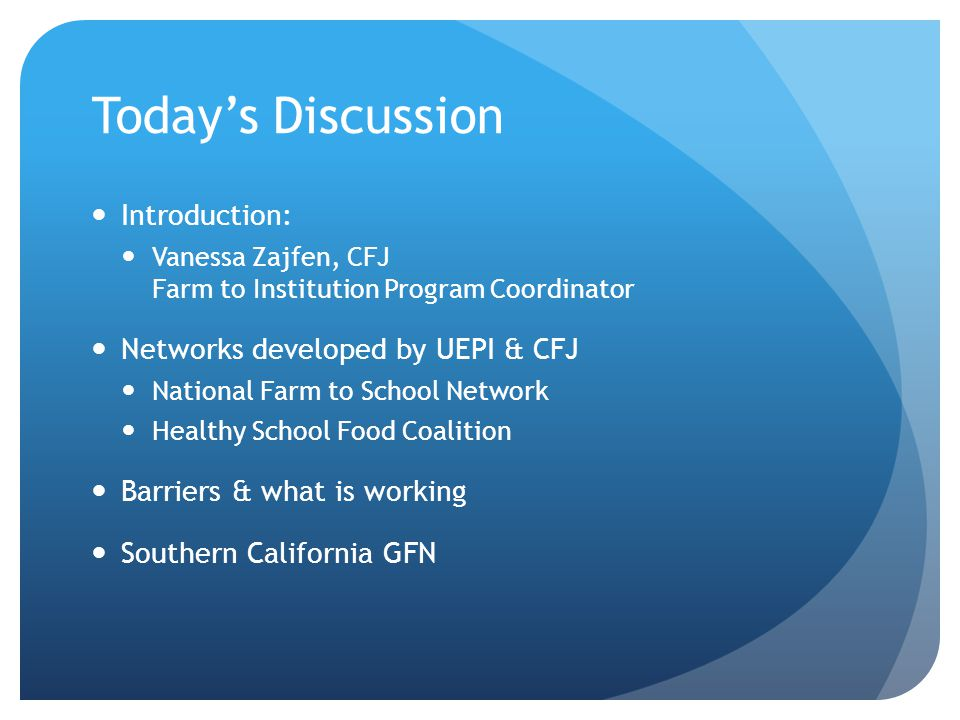 Today's Discussion Introduction: Vanessa Zajfen, CFJ Farm to Institution Program Coordinator Networks developed by UEPI & CFJ National Farm to School Network Healthy School Food Coalition Barriers & what is working Southern California GFN