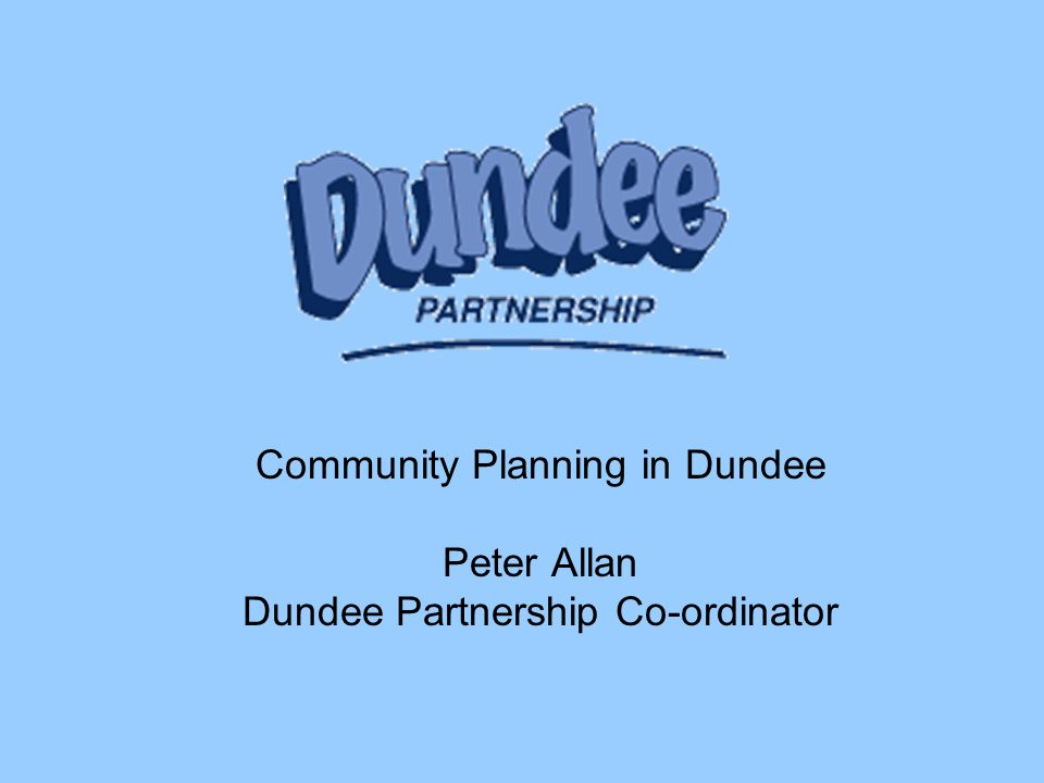 Community Planning in Dundee Peter Allan Dundee Partnership Co-ordinator