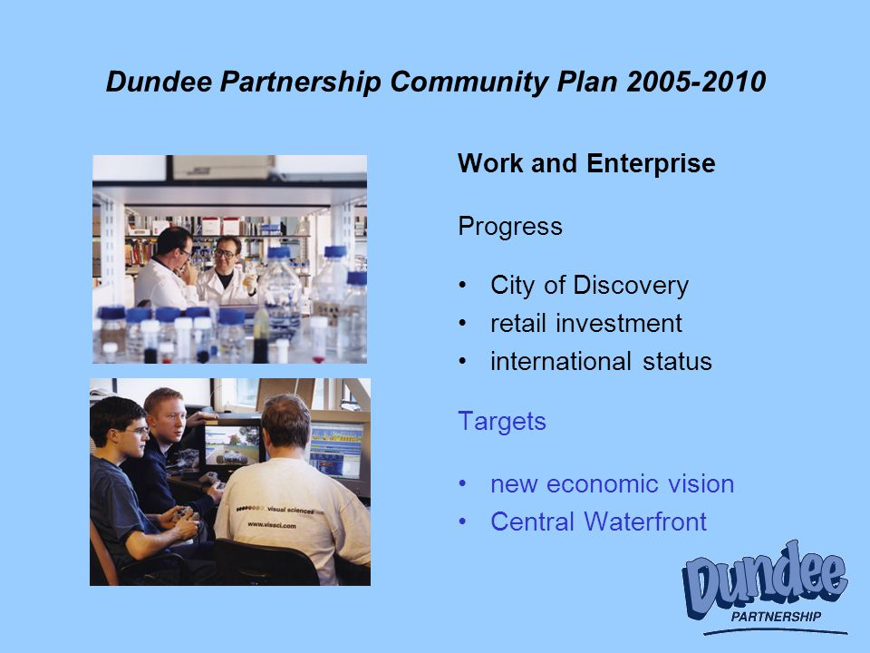 Dundee Partnership Community Plan 2005-2010 Work and Enterprise Progress City of Discovery retail investment international status Targets new economic vision Central Waterfront