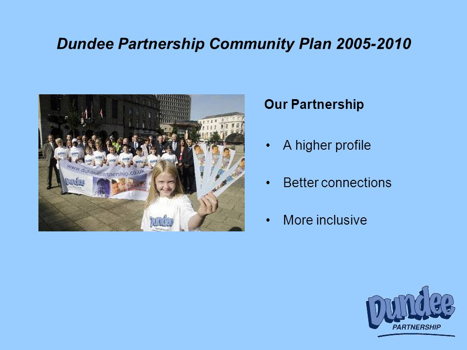 Dundee Partnership Community Plan 2005-2010 A higher profile Better connections More inclusive Our Partnership