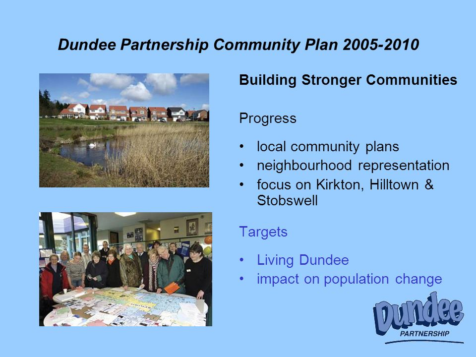 Dundee Partnership Community Plan 2005-2010 Building Stronger Communities Progress local community plans neighbourhood representation focus on Kirkton, Hilltown & Stobswell Targets Living Dundee impact on population change