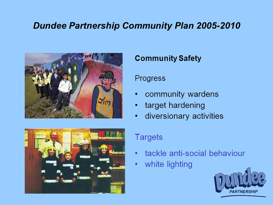 Dundee Partnership Community Plan 2005-2010 Community Safety Progress community wardens target hardening diversionary activities Targets tackle anti-social behaviour white lighting
