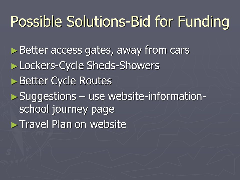 Possible Solutions-Bid for Funding ► Better access gates, away from cars ► Lockers-Cycle Sheds-Showers ► Better Cycle Routes ► Suggestions – use website-information- school journey page ► Travel Plan on website