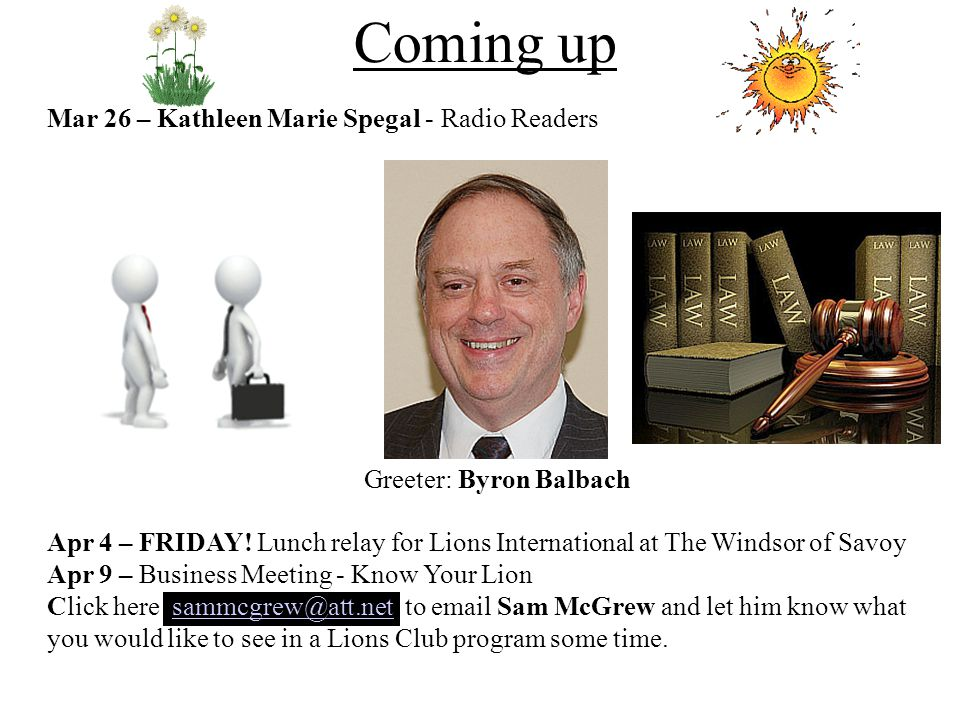 Mar 26 – Kathleen Marie Spegal - Radio Readers Greeter: Byron Balbach Apr 4 – FRIDAY! Lunch relay for Lions International at The Windsor of Savoy Apr