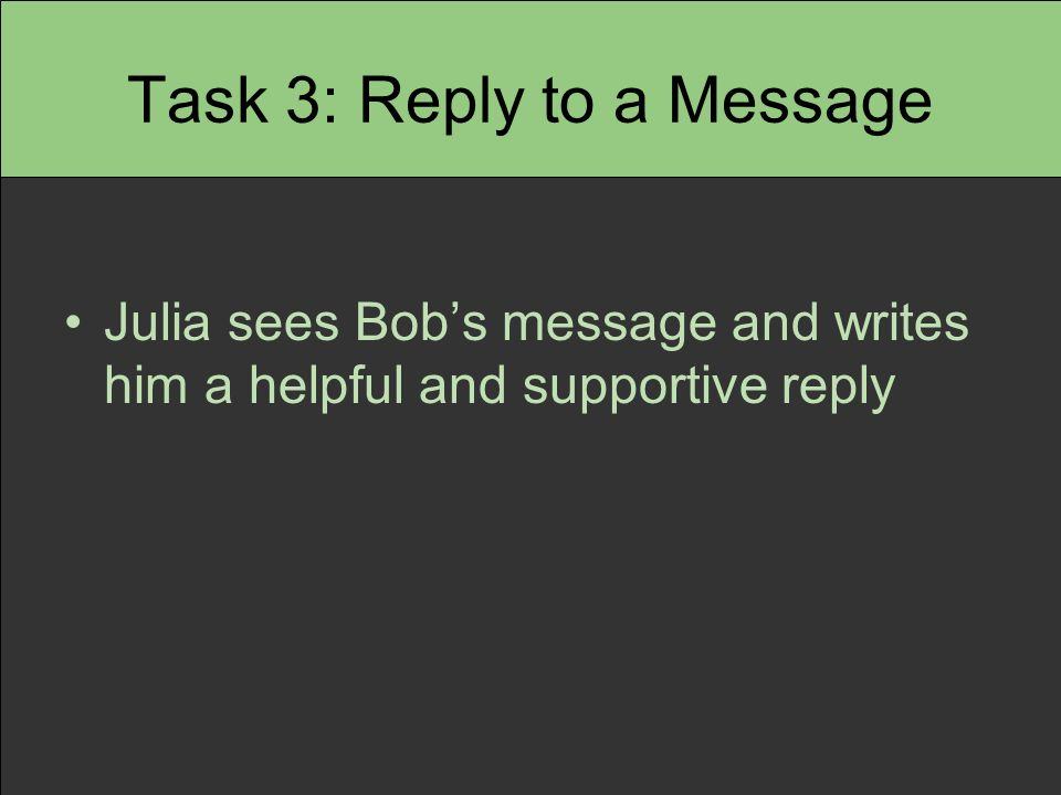 Task 3: Reply to a Message Julia sees Bob's message and writes him a helpful and supportive reply