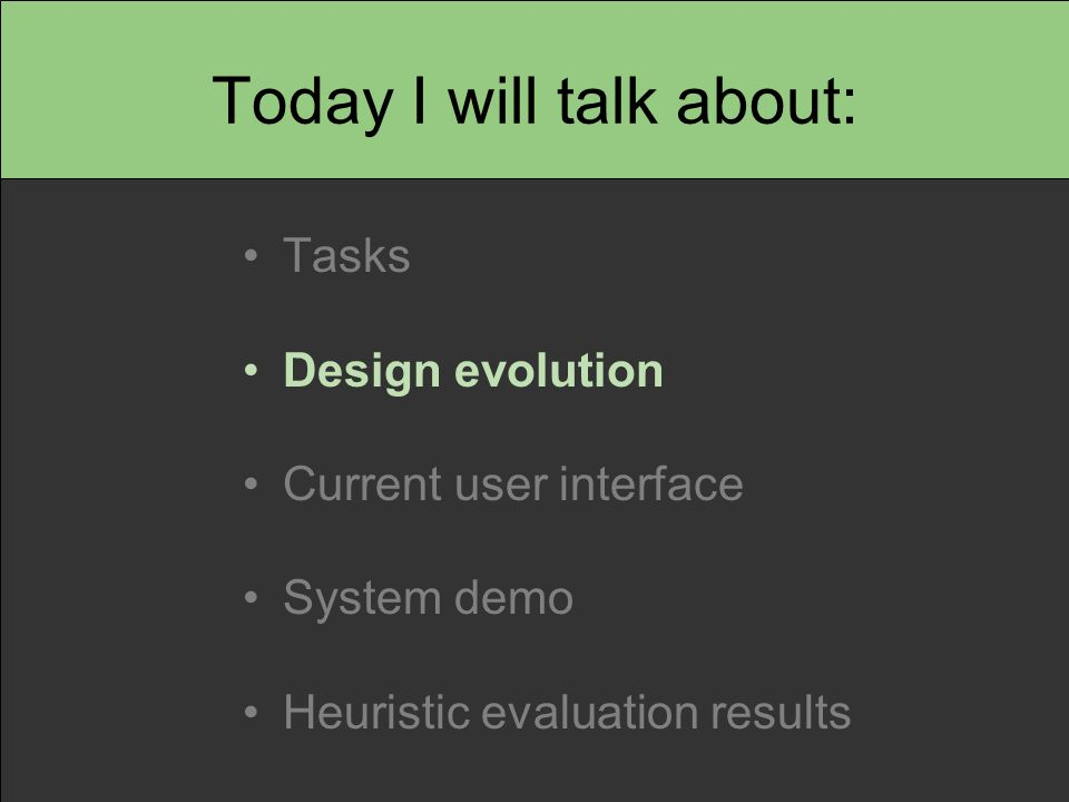 Today I will talk about: Tasks Design evolution Current user interface System demo Heuristic evaluation results