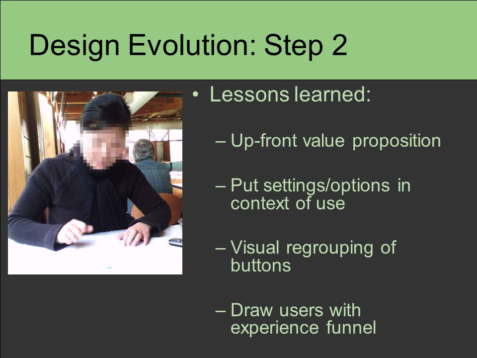 Design Evolution: Step 2 Lessons learned: –Up-front value proposition –Put settings/options in context of use –Visual regrouping of buttons –Draw users with experience funnel