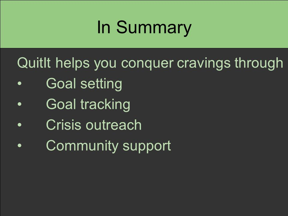 In Summary QuitIt helps you conquer cravings through Goal setting Goal tracking Crisis outreach Community support