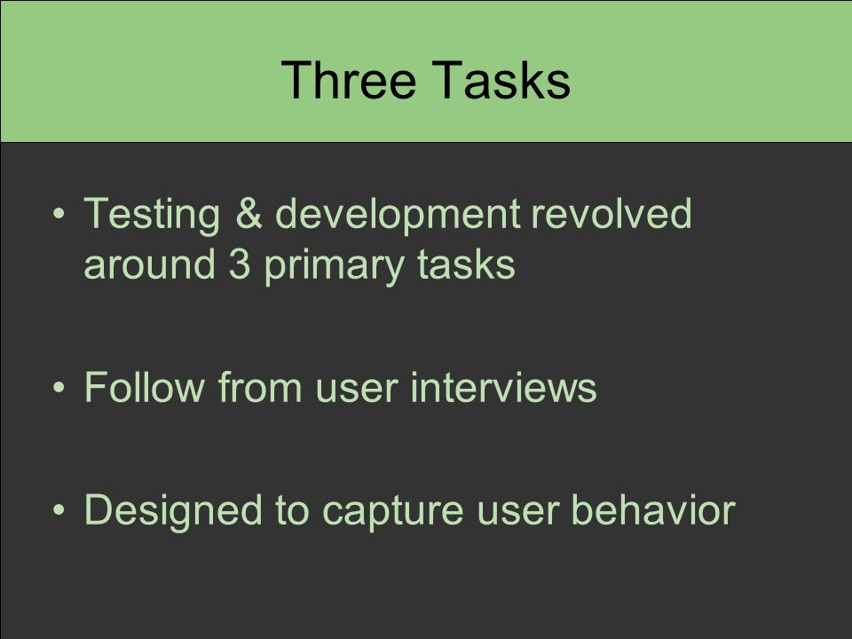 Three Tasks Testing & development revolved around 3 primary tasks Follow from user interviews Designed to capture user behavior