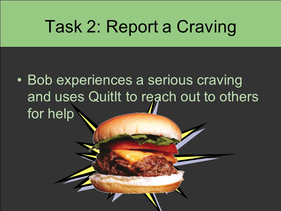 Task 2: Report a Craving Bob experiences a serious craving and uses QuitIt to reach out to others for help