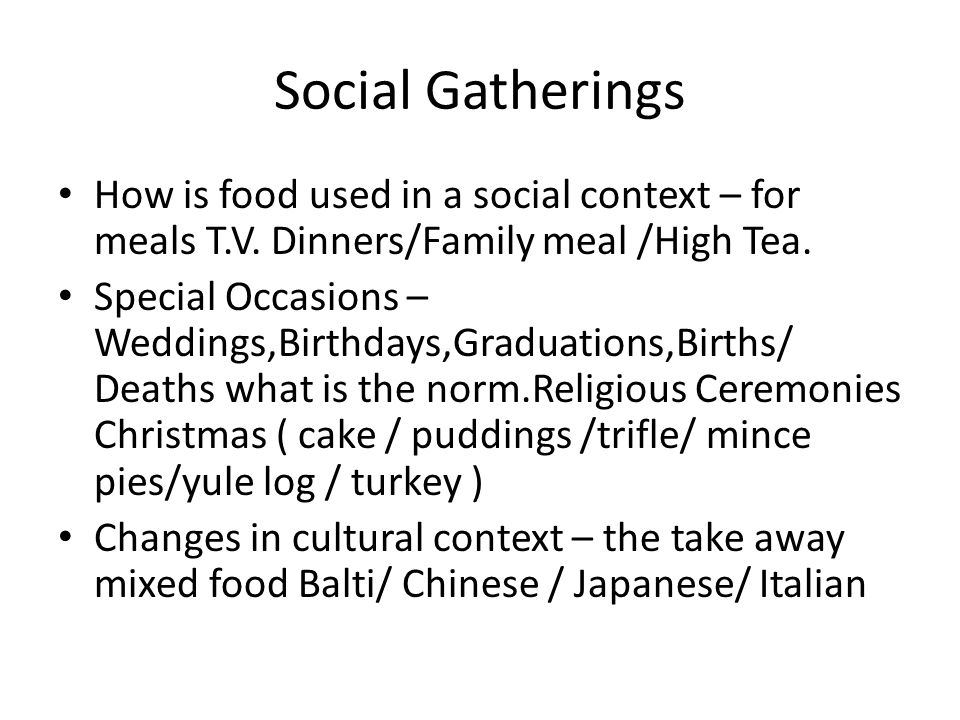 Social Gatherings How is food used in a social context – for meals T.V.