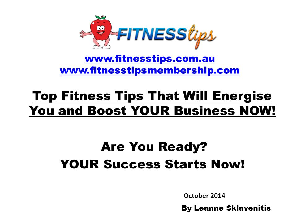 Top Fitness Tips That Will Energise You and Boost YOUR Business NOW! Are You Ready? YOUR Success Starts Now! www.fitnesstips.com.au www.fitnesstipsmem