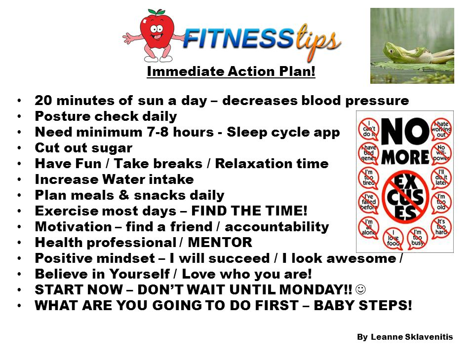 Immediate Action Plan! 20 minutes of sun a day – decreases blood pressure Posture check daily Need minimum 7-8 hours - Sleep cycle app Cut out sugar H
