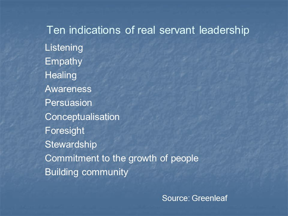 Ten indications of real servant leadership Listening Empathy Healing Awareness Persuasion Conceptualisation Foresight Stewardship Commitment to the gr