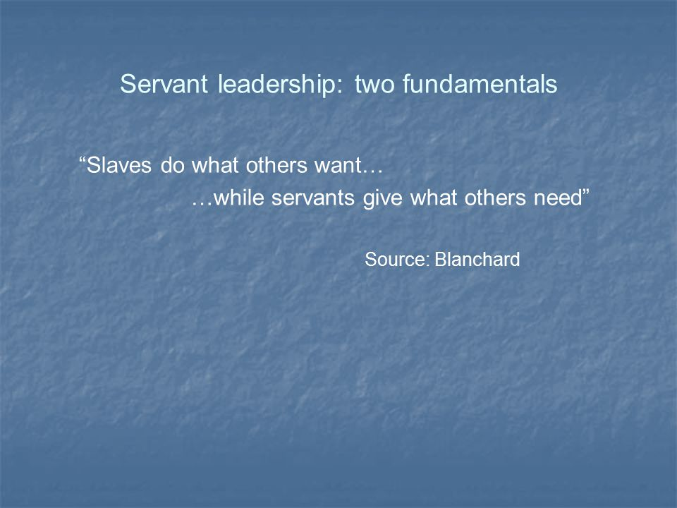 """Servant leadership: two fundamentals """"Slaves do what others want… …while servants give what others need"""" Source: Blanchard"""