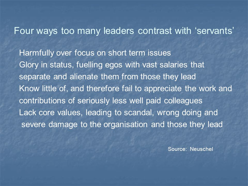 Four ways too many leaders contrast with 'servants' Harmfully over focus on short term issues Glory in status, fuelling egos with vast salaries that s