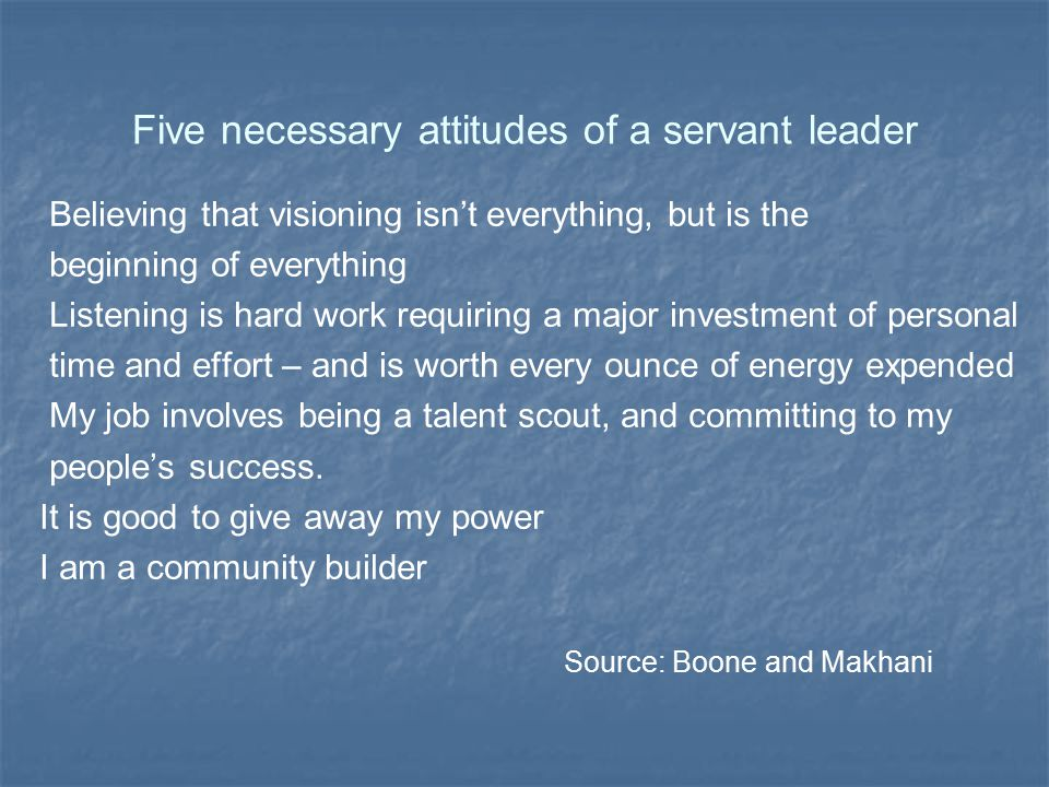 Five necessary attitudes of a servant leader Believing that visioning isn't everything, but is the beginning of everything Listening is hard work requ