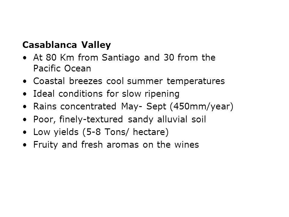 Maipo Valley, Trinidad Vineyard Maipo Coast, microclimate discovered by Ventisquero At 40 Km from the ocean, low hills to the west Weather moderated by the influence of the sea Cool nights and warm days ( =20ºc) Mediterranean climate, with warm, dry summers (Dec- March) Rains concentrated- April to Sept (550mm/year) Chile´s heart for Premium Red Wines Wines with a spicy character
