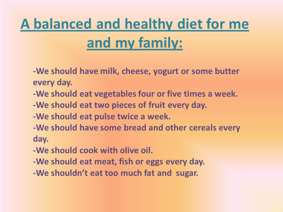 A balanced and healthy diet for me and my family: -We should have milk, cheese, yogurt or some butter every day.