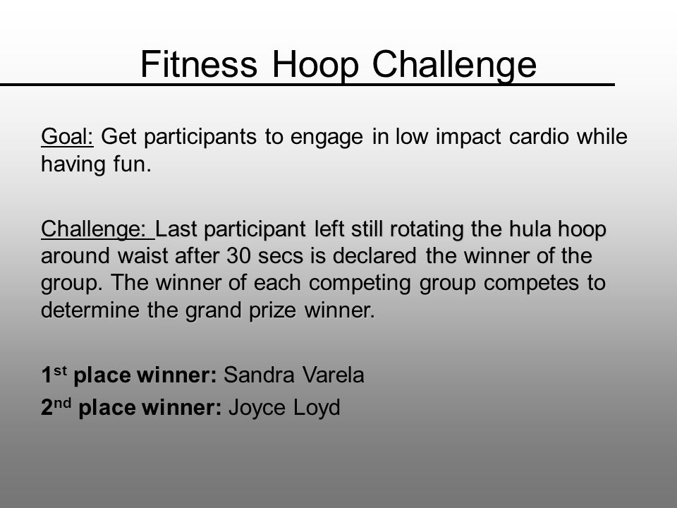 Fitness Hoop Challenge Goal: Get participants to engage in low impact cardio while having fun.