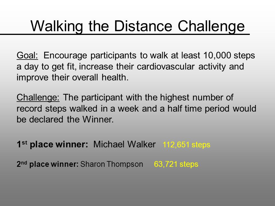 Walking the Distance Challenge Goal: Encourage participants to walk at least 10,000 steps a day to get fit, increase their cardiovascular activity and improve their overall health.