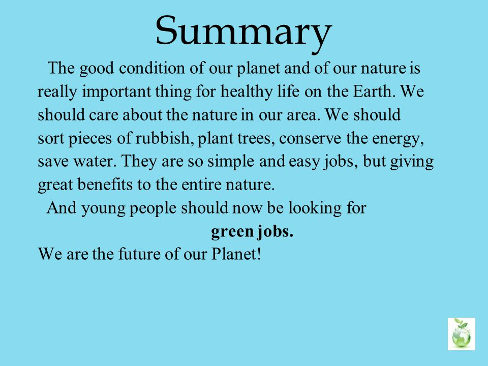 Summary The good condition of our planet and of our nature is really important thing for healthy life on the Earth. We should care about the nature in