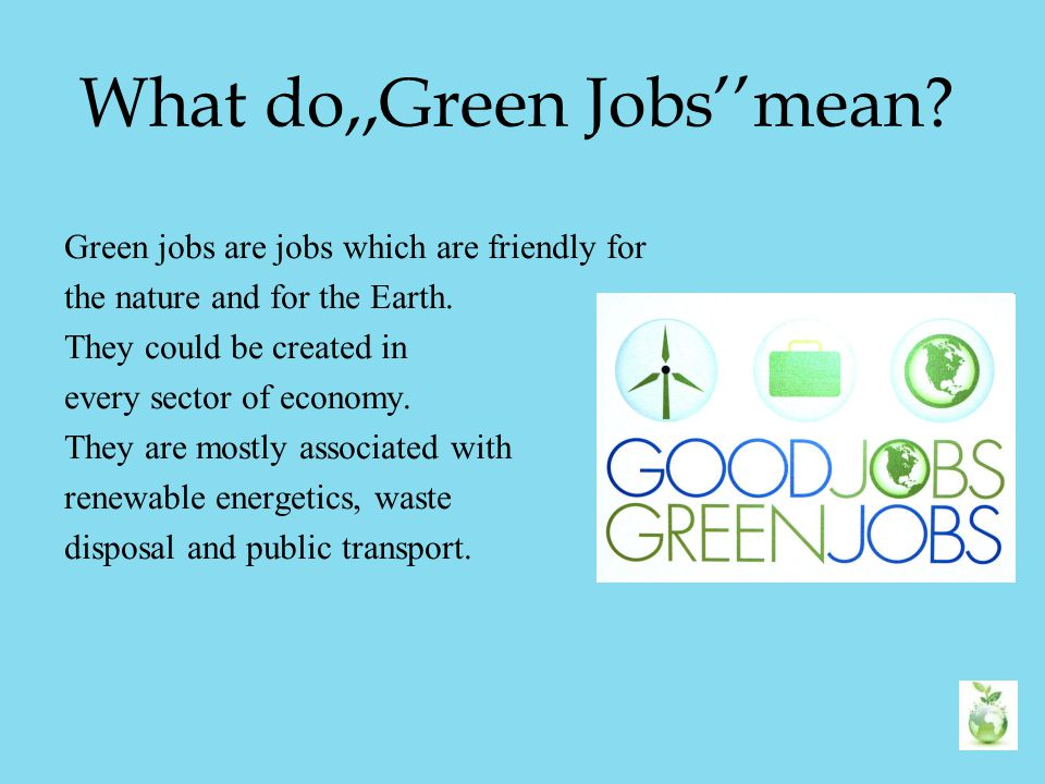 What do,,Green Jobs''mean? Green jobs are jobs which are friendly for the nature and for the Earth. They could be created in every sector of economy.