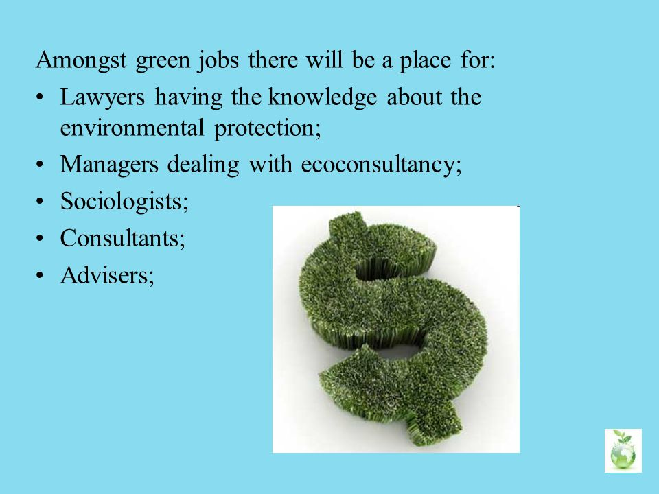 Amongst green jobs there will be a place for: Lawyers having the knowledge about the environmental protection; Managers dealing with ecoconsultancy; S