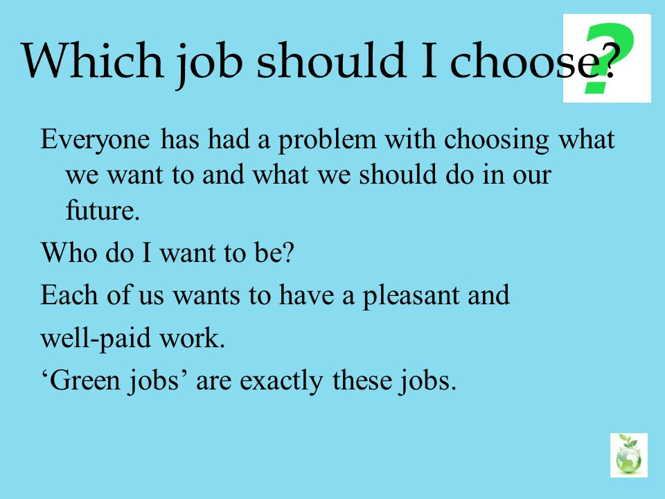 Which job should I choose? Everyone has had a problem with choosing what we want to and what we should do in our future. Who do I want to be? Each of