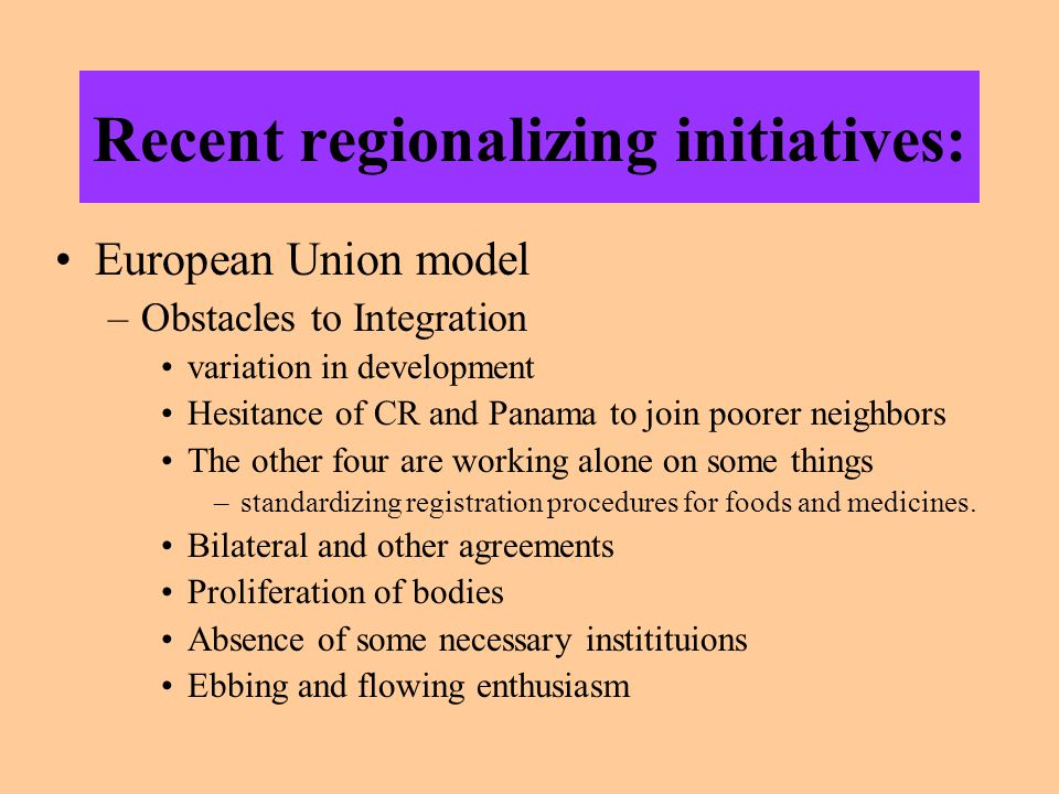 Recent regionalizing initiatives: European Union model –Obstacles to Integration variation in development Hesitance of CR and Panama to join poorer ne