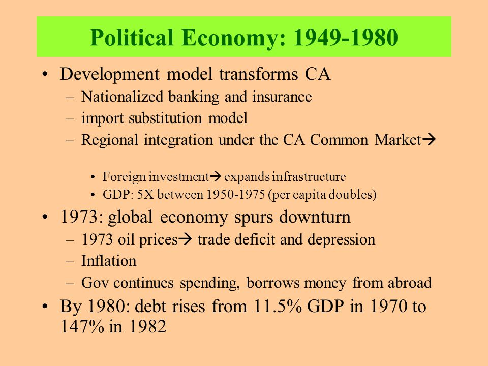 Political Economy: 1949-1980 Development model transforms CA –Nationalized banking and insurance –import substitution model –Regional integration unde