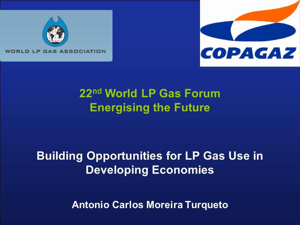 Building Opportunities for LP Gas Use in Developing Economies Antonio Carlos Moreira Turqueto 22 nd World LP Gas Forum Energising the Future
