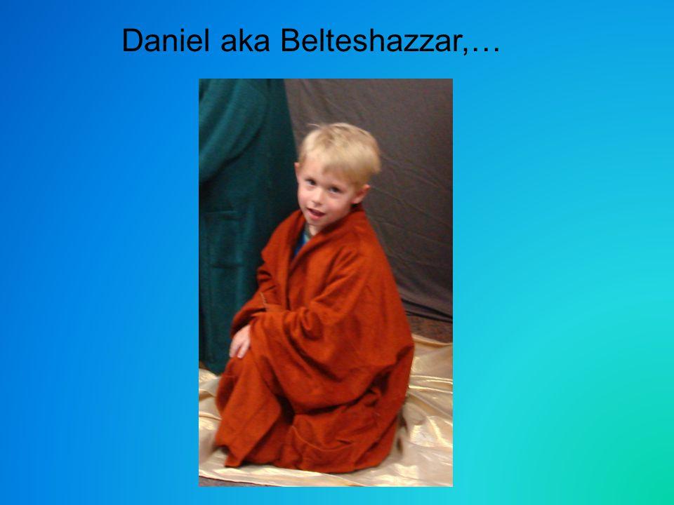 Daniel aka Belteshazzar,…