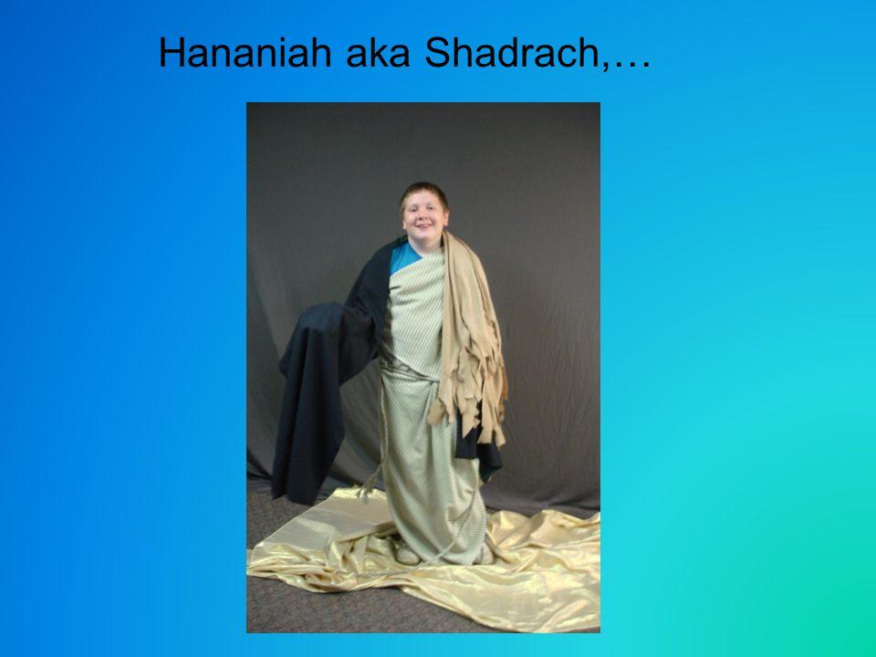 Hananiah aka Shadrach,…