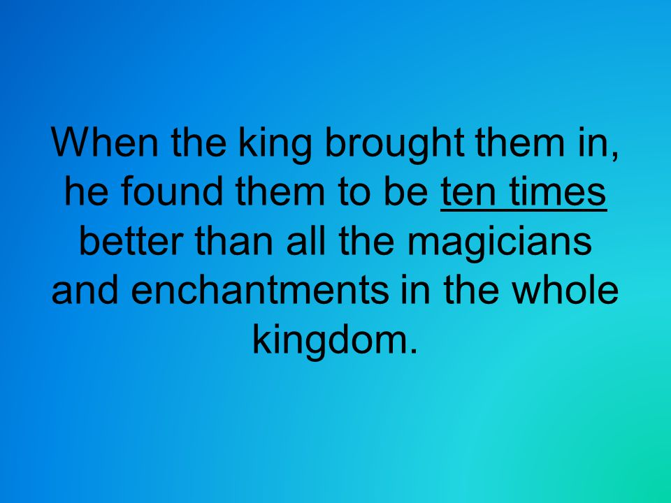 When the king brought them in, he found them to be ten times better than all the magicians and enchantments in the whole kingdom.