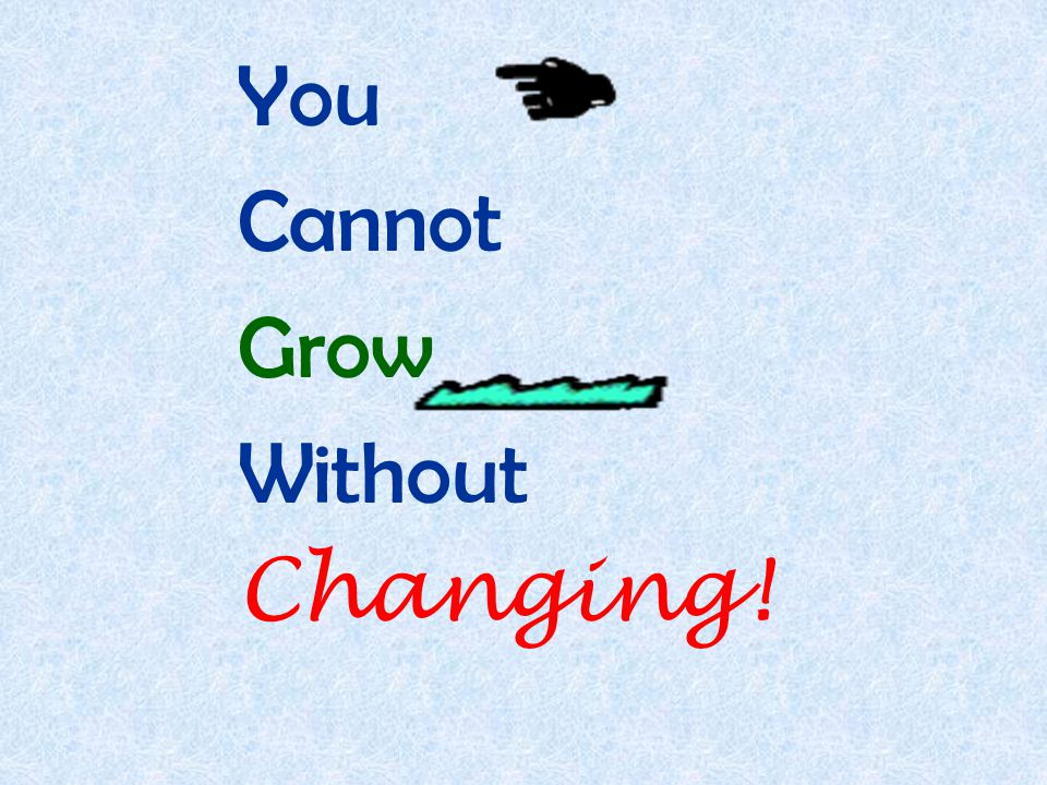 You Cannot Grow Without Changing!
