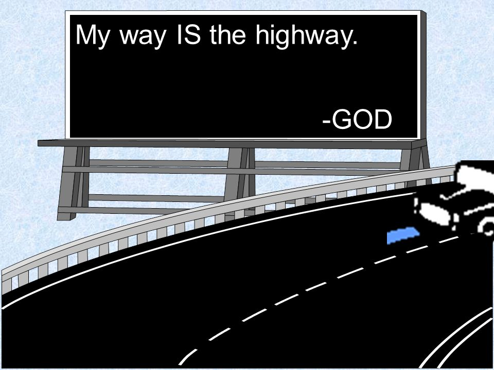 My way IS the highway. -GOD