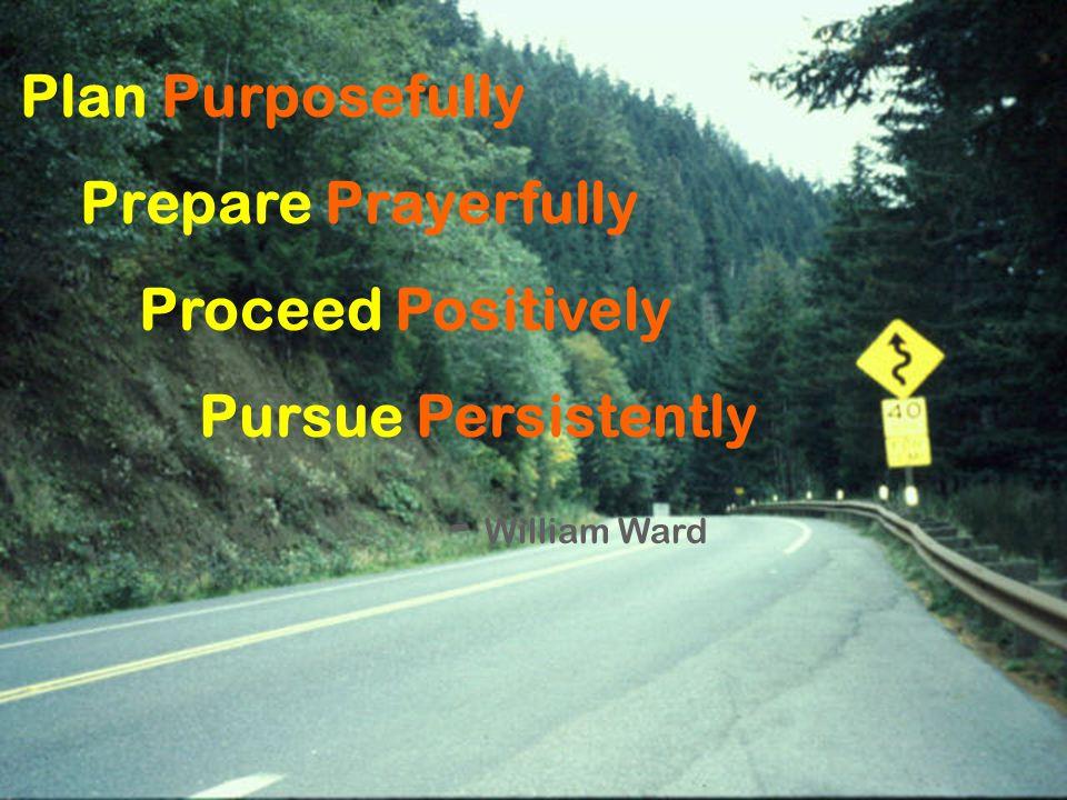 Plan Purposefully Prepare Prayerfully Proceed Positively Pursue Persistently - William Ward