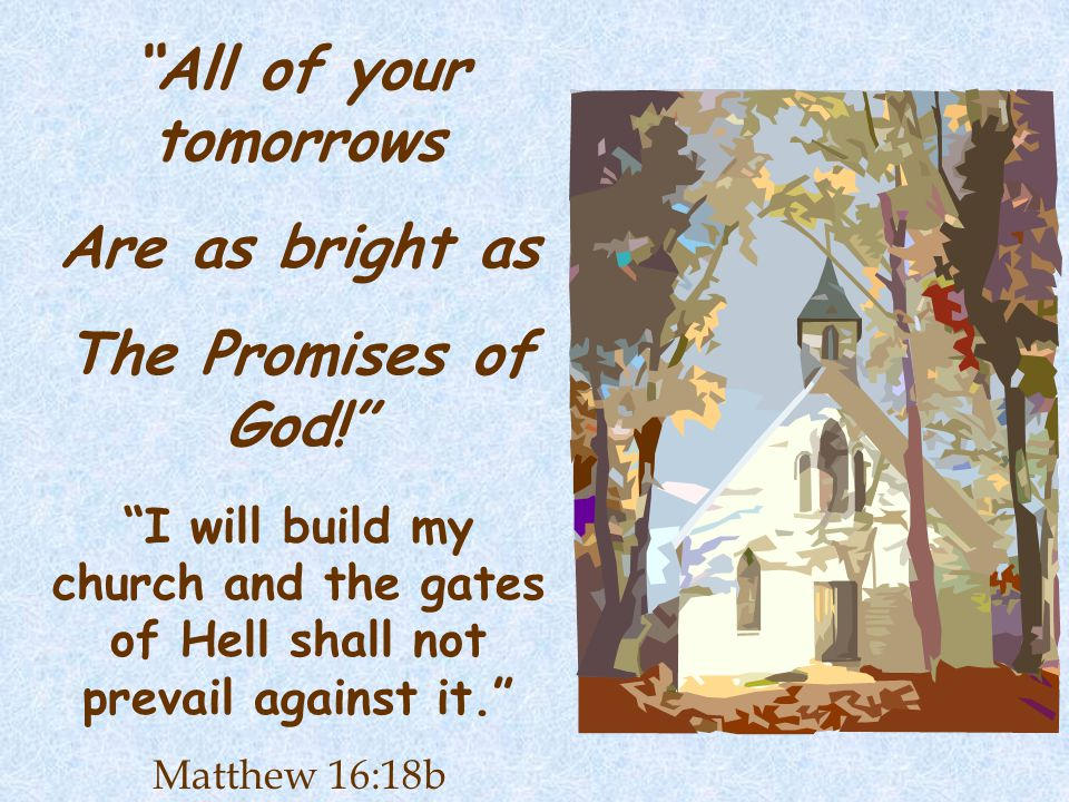 All of your tomorrows Are as bright as The Promises of God! I will build my church and the gates of Hell shall not prevail against it. Matthew 16:18b