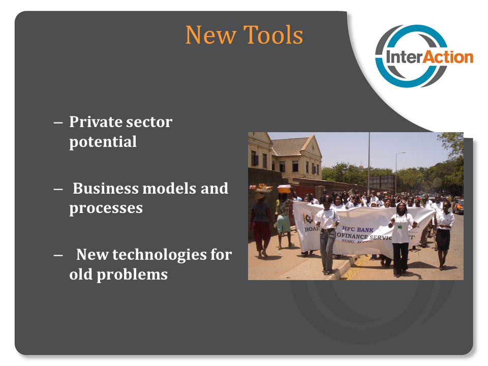 New Tools – Private sector potential – Business models and processes – New technologies for old problems