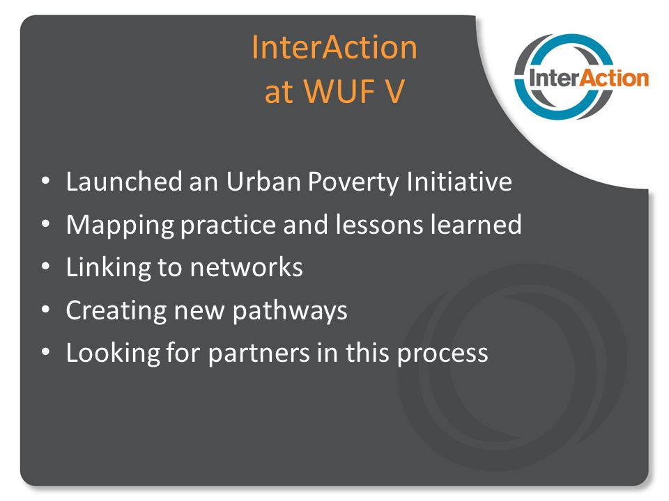 InterAction at WUF V Launched an Urban Poverty Initiative Mapping practice and lessons learned Linking to networks Creating new pathways Looking for partners in this process