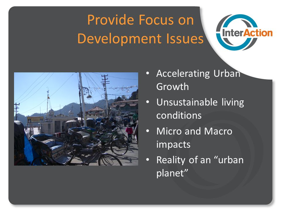 Provide Focus on Development Issues Accelerating Urban Growth Unsustainable living conditions Micro and Macro impacts Reality of an urban planet