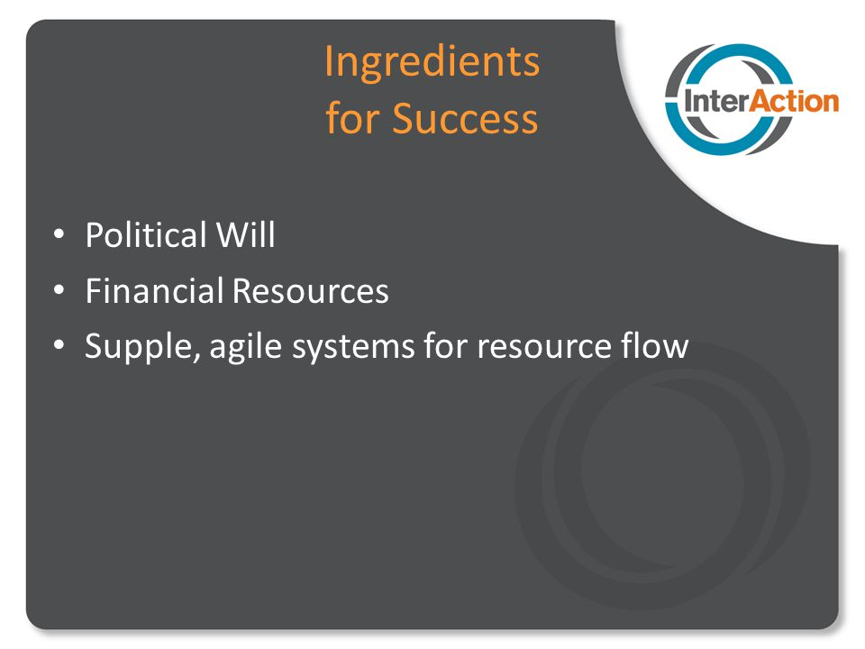 Ingredients for Success Political Will Financial Resources Supple, agile systems for resource flow
