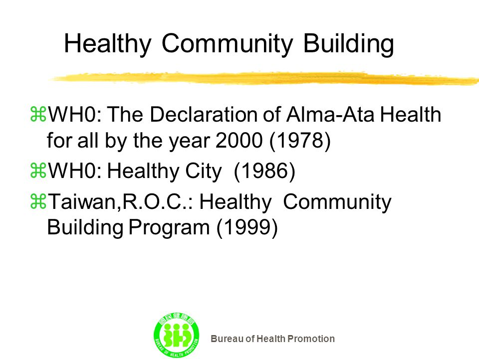 Bureau of Health Promotion Healthy Community Building zWH0: The Declaration of Alma-Ata Health for all by the year 2000 (1978) zWH0: Healthy City (1986) zTaiwan,R.O.C.: Healthy Community Building Program (1999)